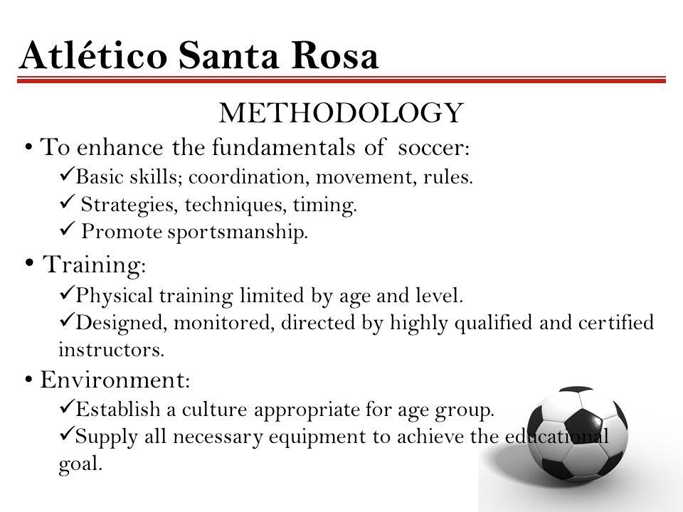 Atlético Santa Rosa METHODOLOGY To enhance the fundamentals of soccer: Basic skills; coordination, movement, rules. Strategies, techniques, timing. Pr