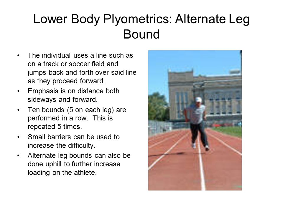 Lower Body Plyometrics: Alternate Leg Bound The individual uses a line such as on a track or soccer field and jumps back and forth over said line as they proceed forward.