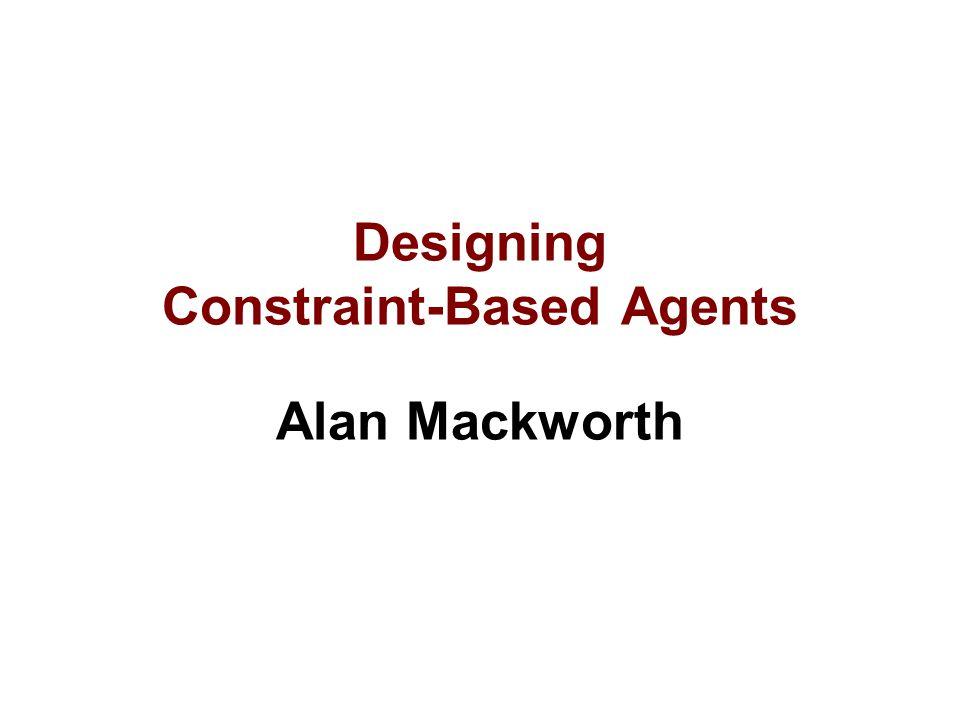 Designing Constraint-Based Agents Alan Mackworth