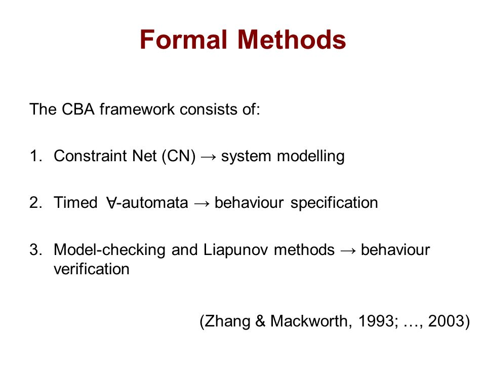 Formal Methods The CBA framework consists of: 1.Constraint Net (CN) → system modelling 2.Timed -automata → behaviour specification 3.Model-checking and Liapunov methods → behaviour verification A (Zhang & Mackworth, 1993; …, 2003)