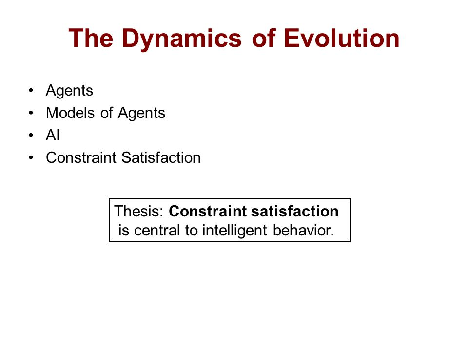 The Dynamics of Evolution Agents Models of Agents AI Constraint Satisfaction Thesis: Constraint satisfaction is central to intelligent behavior.