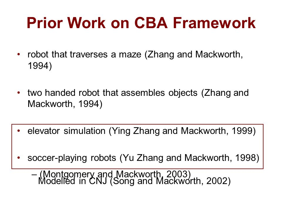 robot that traverses a maze (Zhang and Mackworth, 1994) two handed robot that assembles objects (Zhang and Mackworth, 1994) elevator simulation (Ying Zhang and Mackworth, 1999) soccer-playing robots (Yu Zhang and Mackworth, 1998) Prior Work on CBA Framework Modelled in CNJ (Song and Mackworth, 2002) – (Montgomery and Mackworth, 2003)