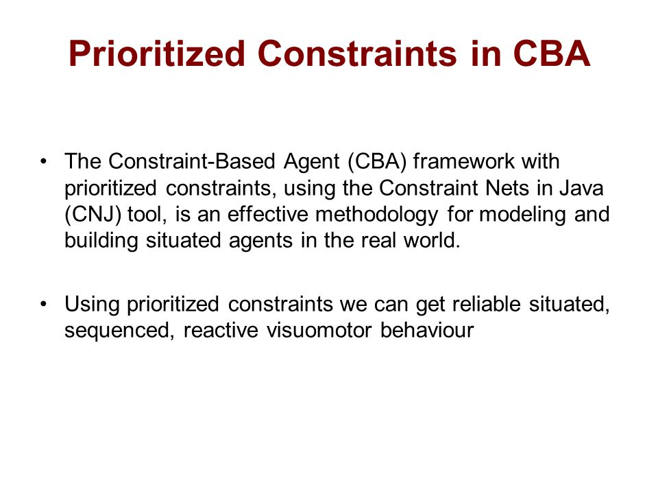 Prioritized Constraints in CBA The Constraint-Based Agent (CBA) framework with prioritized constraints, using the Constraint Nets in Java (CNJ) tool, is an effective methodology for modeling and building situated agents in the real world.