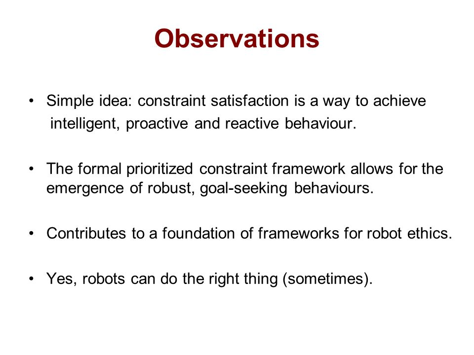Observations Simple idea: constraint satisfaction is a way to achieve intelligent, proactive and reactive behaviour.