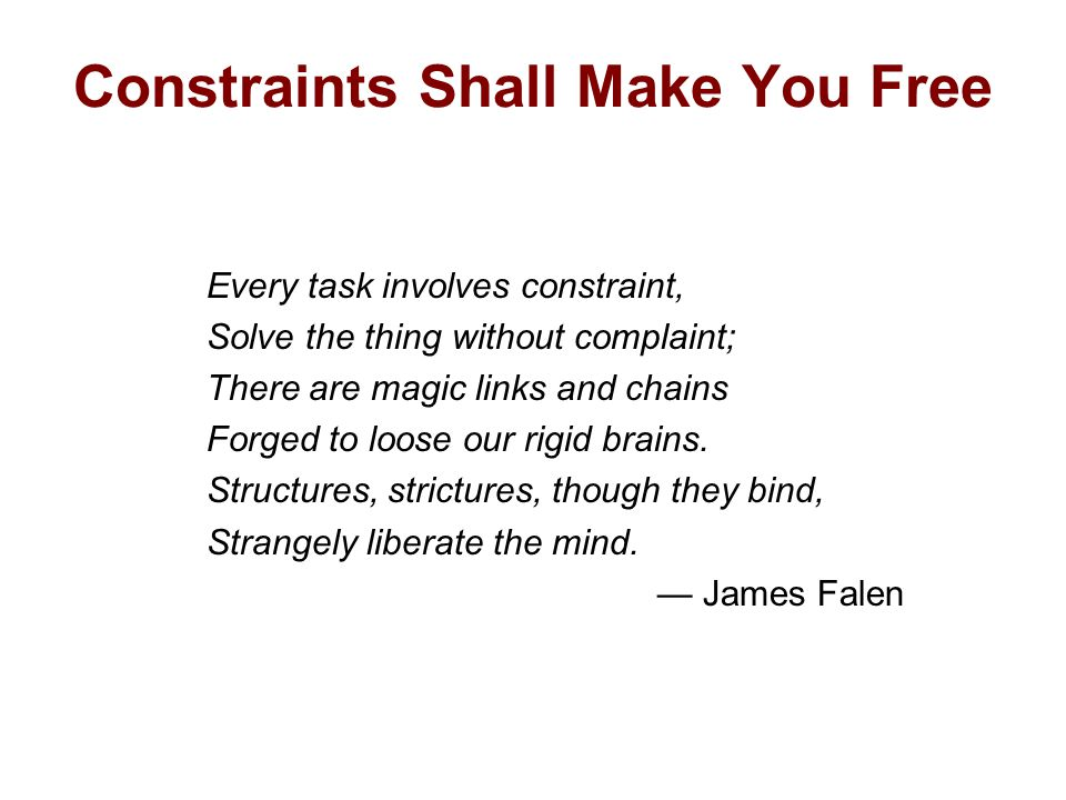 Constraints Shall Make You Free Every task involves constraint, Solve the thing without complaint; There are magic links and chains Forged to loose our rigid brains.