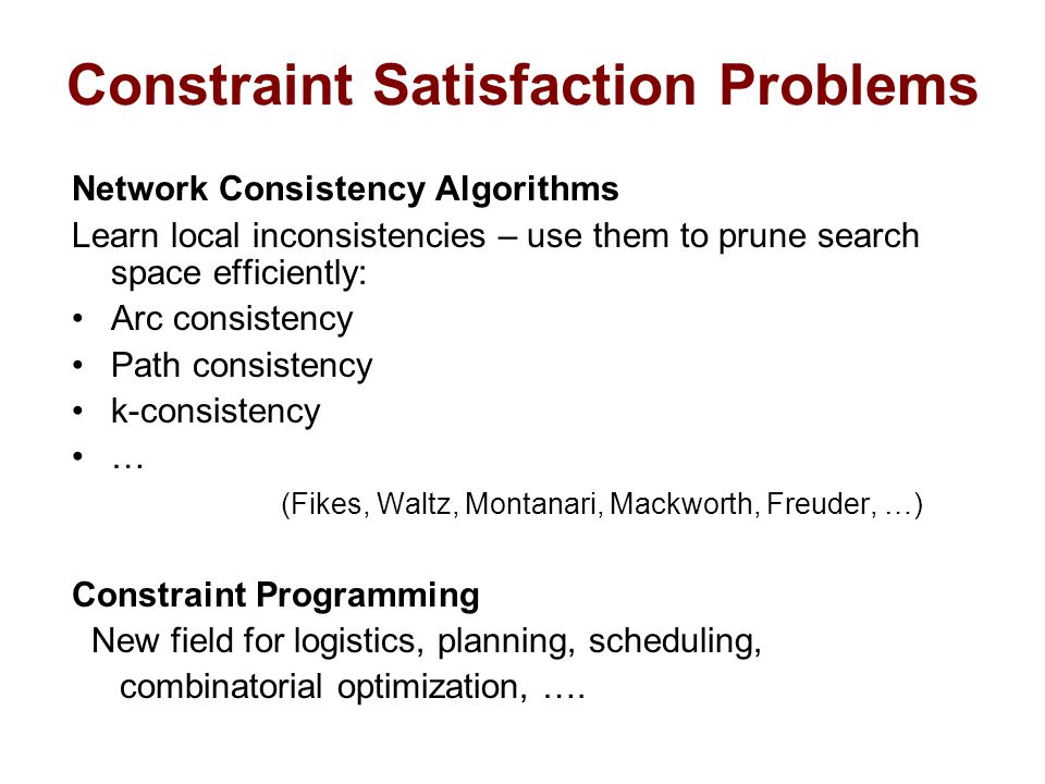 Constraint Satisfaction Problems Network Consistency Algorithms Learn local inconsistencies – use them to prune search space efficiently: Arc consistency Path consistency k-consistency … (Fikes, Waltz, Montanari, Mackworth, Freuder, …) Constraint Programming New field for logistics, planning, scheduling, combinatorial optimization, ….