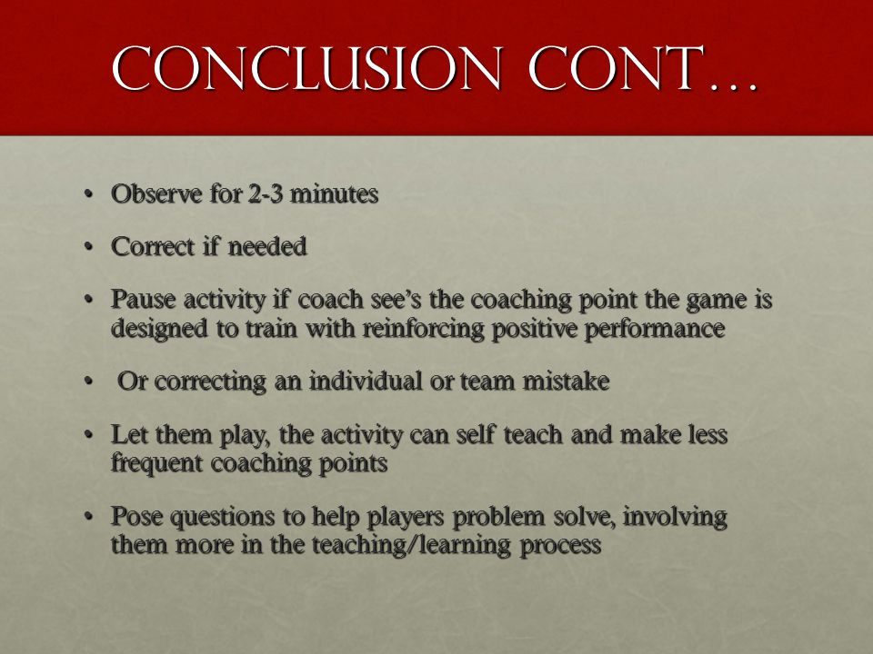 Conclusion cont… Observe for 2-3 minutesObserve for 2-3 minutes Correct if neededCorrect if needed Pause activity if coach see's the coaching point th