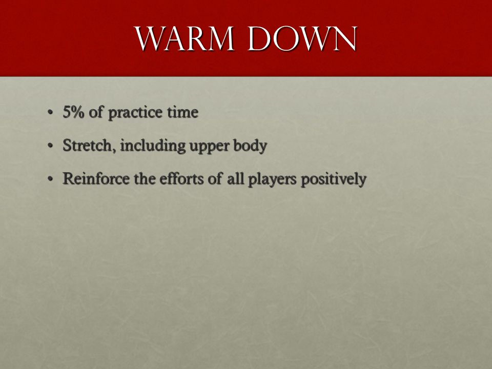 Warm down 5% of practice time5% of practice time Stretch, including upper bodyStretch, including upper body Reinforce the efforts of all players posit