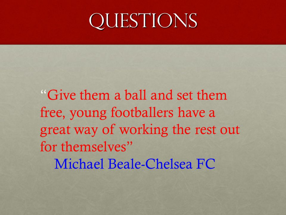 Questions Give them a ball and set them free, young footballers have a great way of working the rest out for themselves Michael Beale-Chelsea FC
