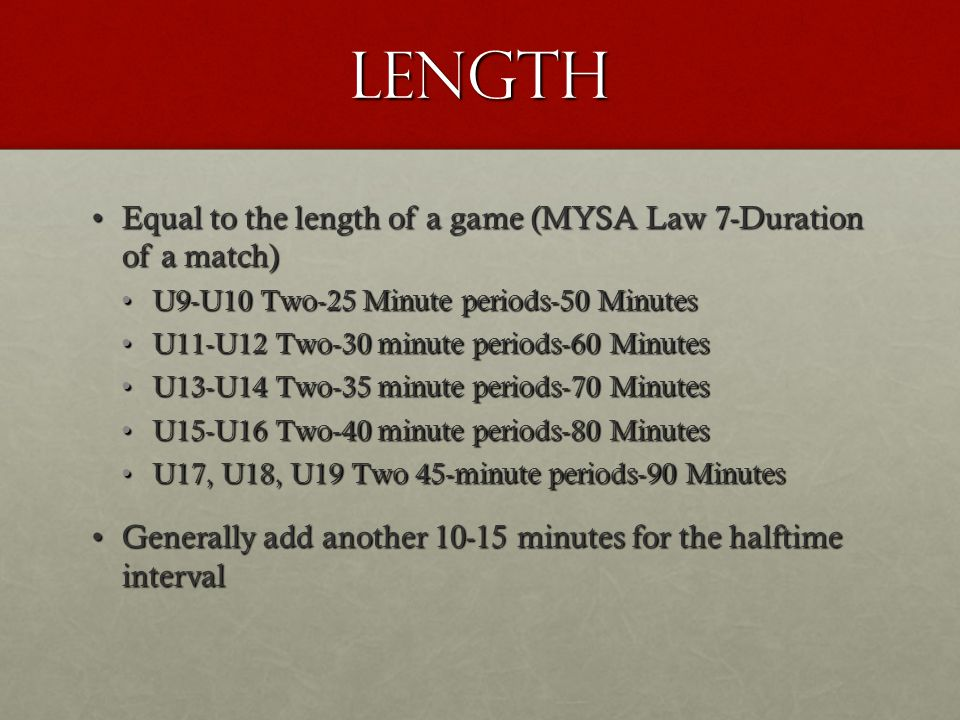 LENGTH Equal to the length of a game (MYSA Law 7-Duration of a match)Equal to the length of a game (MYSA Law 7-Duration of a match) U9-U10 Two-25 Minute periods-50 MinutesU9-U10 Two-25 Minute periods-50 Minutes U11-U12 Two-30 minute periods-60 MinutesU11-U12 Two-30 minute periods-60 Minutes U13-U14 Two-35 minute periods-70 MinutesU13-U14 Two-35 minute periods-70 Minutes U15-U16 Two-40 minute periods-80 MinutesU15-U16 Two-40 minute periods-80 Minutes U17, U18, U19 Two 45-minute periods-90 MinutesU17, U18, U19 Two 45-minute periods-90 Minutes Generally add another 10-15 minutes for the halftime intervalGenerally add another 10-15 minutes for the halftime interval