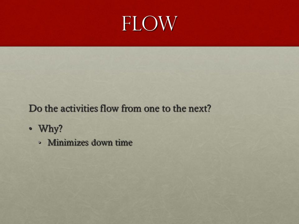 Flow Do the activities flow from one to the next Why Why Minimizes down timeMinimizes down time