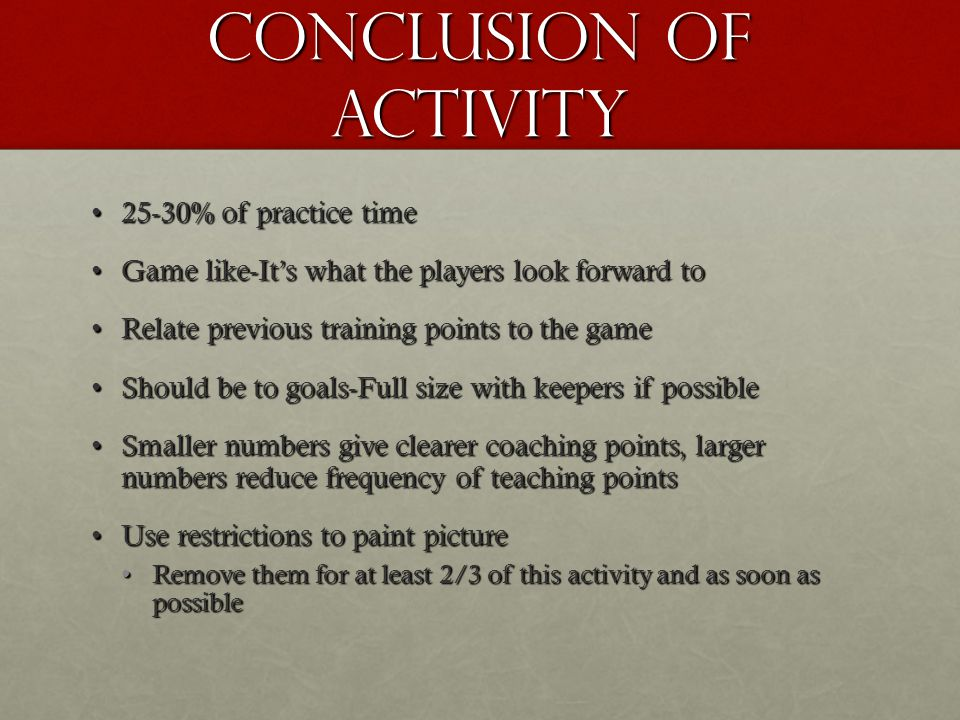 Conclusion cont… Observe for 2-3 minutesObserve for 2-3 minutes Correct if neededCorrect if needed Pause activity if coach see's the coaching point the game is designed to train with reinforcing positive performancePause activity if coach see's the coaching point the game is designed to train with reinforcing positive performance Or correcting an individual or team mistake Or correcting an individual or team mistake Let them play, the activity can self teach and make less frequent coaching pointsLet them play, the activity can self teach and make less frequent coaching points Pose questions to help players problem solve, involving them more in the teaching/learning processPose questions to help players problem solve, involving them more in the teaching/learning process