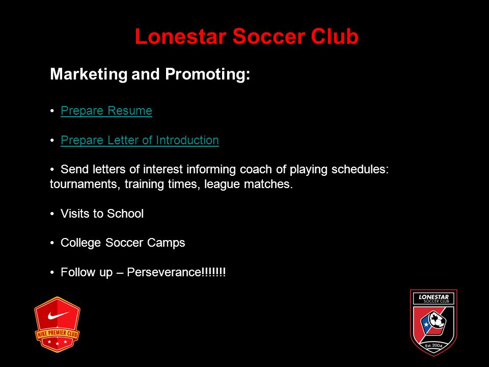 Lonestar Soccer Club Marketing and Promoting: Prepare Resume Prepare Letter of Introduction Send letters of interest informing coach of playing schedules: tournaments, training times, league matches.