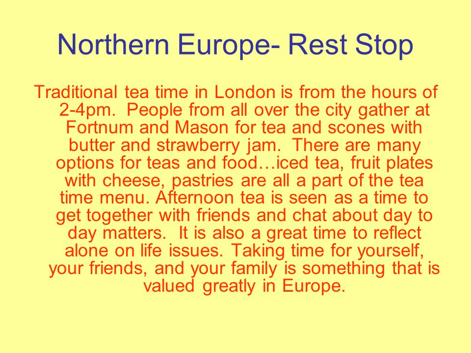 Northern Europe- Rest Stop Traditional tea time in London is from the hours of 2-4pm.