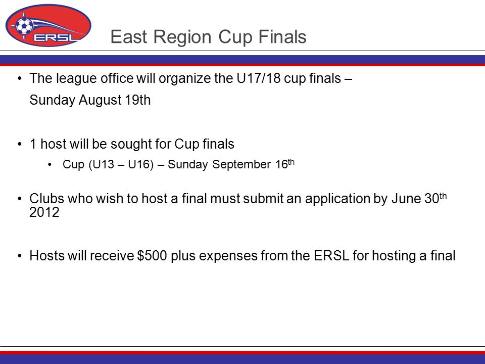 East Region Cup Finals The league office will organize the U17/18 cup finals – Sunday August 19th 1 host will be sought for Cup finals Cup (U13 – U16) – Sunday September 16 th Clubs who wish to host a final must submit an application by June 30 th 2012 Hosts will receive $500 plus expenses from the ERSL for hosting a final
