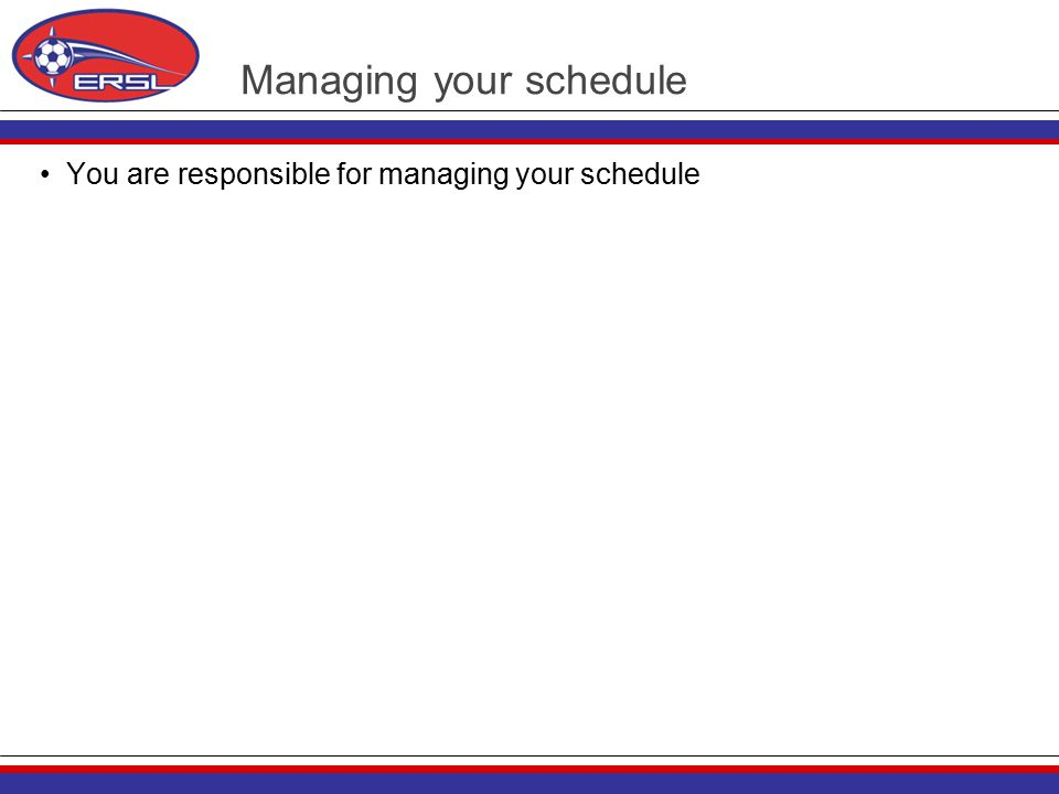 Managing your schedule You are responsible for managing your schedule