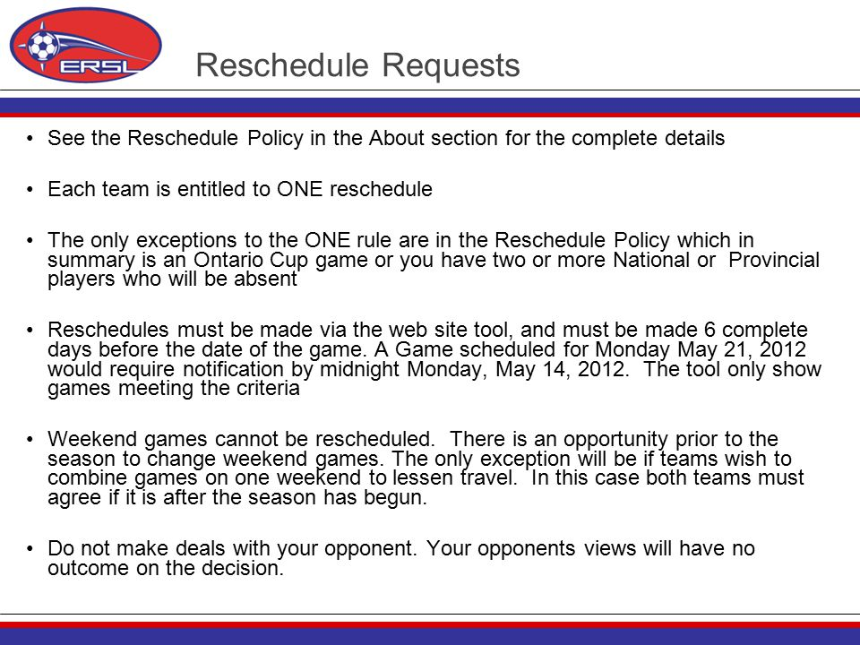 Reschedule Requests See the Reschedule Policy in the About section for the complete details Each team is entitled to ONE reschedule The only exceptions to the ONE rule are in the Reschedule Policy which in summary is an Ontario Cup game or you have two or more National or Provincial players who will be absent Reschedules must be made via the web site tool, and must be made 6 complete days before the date of the game.