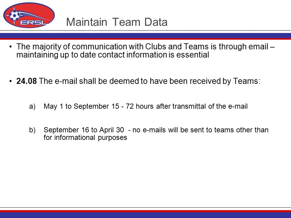 Maintain Team Data The majority of communication with Clubs and Teams is through email – maintaining up to date contact information is essential 24.08 The e-mail shall be deemed to have been received by Teams: a)May 1 to September 15 - 72 hours after transmittal of the e-mail b)September 16 to April 30 - no e-mails will be sent to teams other than for informational purposes