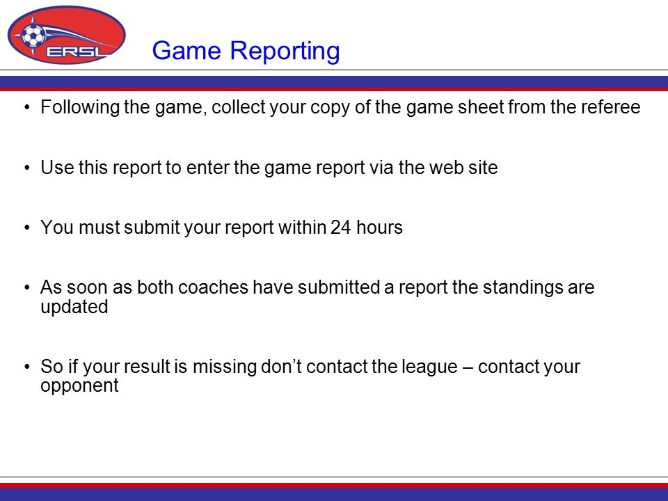 Game Reporting Following the game, collect your copy of the game sheet from the referee Use this report to enter the game report via the web site You must submit your report within 24 hours As soon as both coaches have submitted a report the standings are updated So if your result is missing don't contact the league – contact your opponent