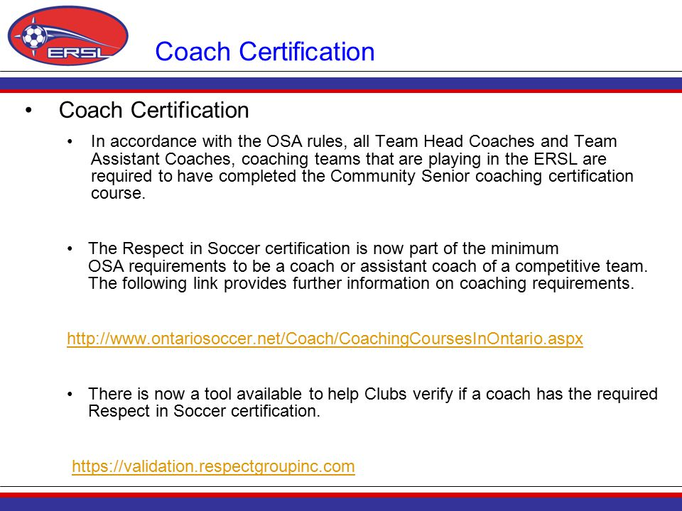 Coach Certification In accordance with the OSA rules, all Team Head Coaches and Team Assistant Coaches, coaching teams that are playing in the ERSL are required to have completed the Community Senior coaching certification course.