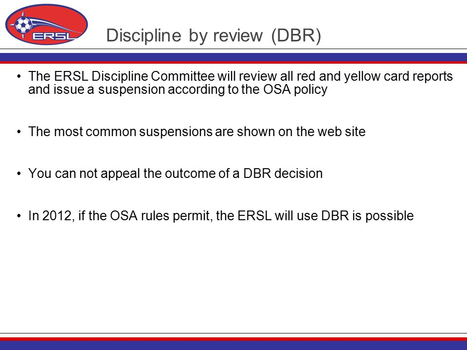 Discipline by review (DBR) The ERSL Discipline Committee will review all red and yellow card reports and issue a suspension according to the OSA policy The most common suspensions are shown on the web site You can not appeal the outcome of a DBR decision In 2012, if the OSA rules permit, the ERSL will use DBR is possible