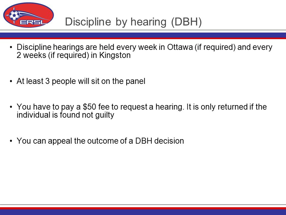 Discipline by hearing (DBH) Discipline hearings are held every week in Ottawa (if required) and every 2 weeks (if required) in Kingston At least 3 people will sit on the panel You have to pay a $50 fee to request a hearing.