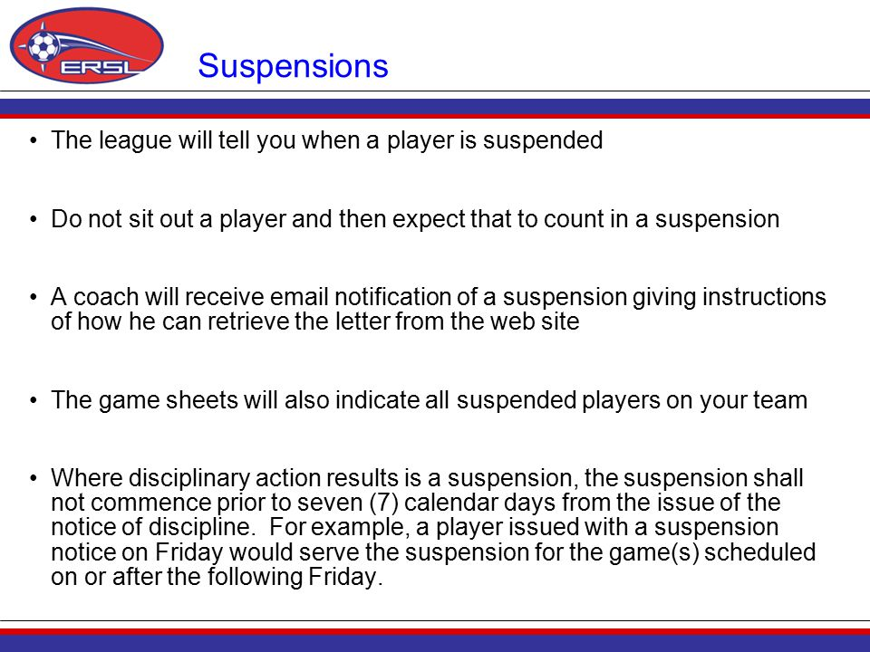 Suspensions The league will tell you when a player is suspended Do not sit out a player and then expect that to count in a suspension A coach will receive email notification of a suspension giving instructions of how he can retrieve the letter from the web site The game sheets will also indicate all suspended players on your team Where disciplinary action results is a suspension, the suspension shall not commence prior to seven (7) calendar days from the issue of the notice of discipline.