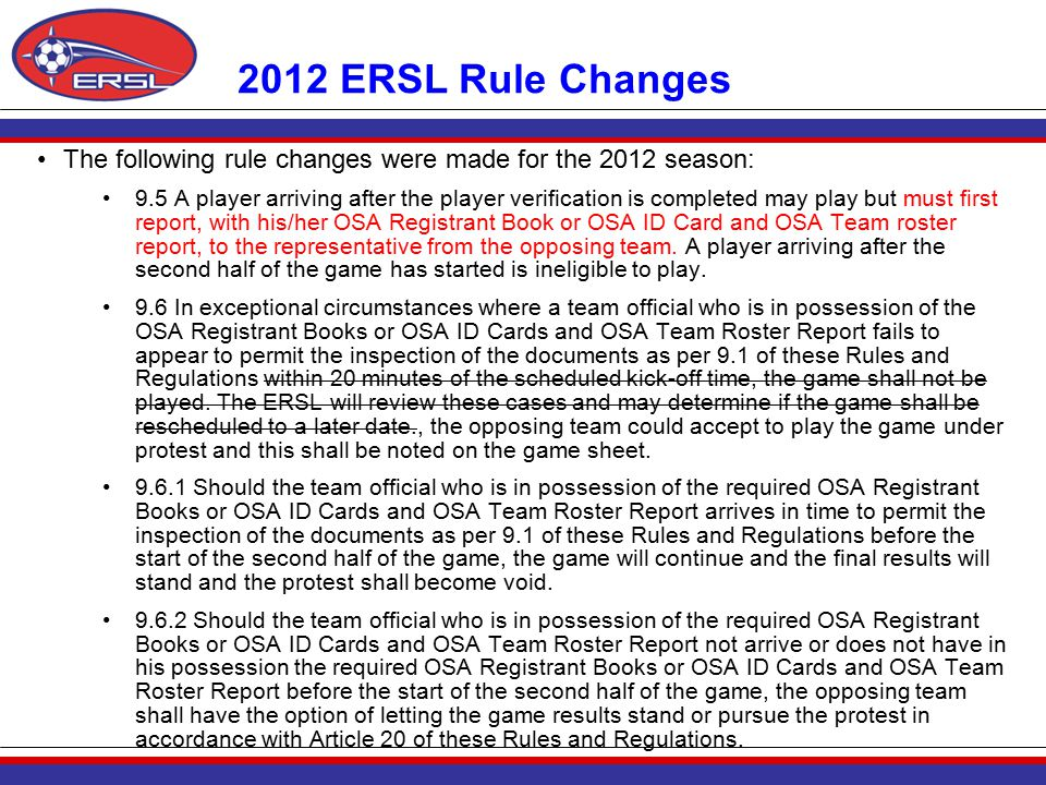 2012 ERSL Rule Changes The following rule changes were made for the 2012 season: 9.5 A player arriving after the player verification is completed may play but must first report, with his/her OSA Registrant Book or OSA ID Card and OSA Team roster report, to the representative from the opposing team.