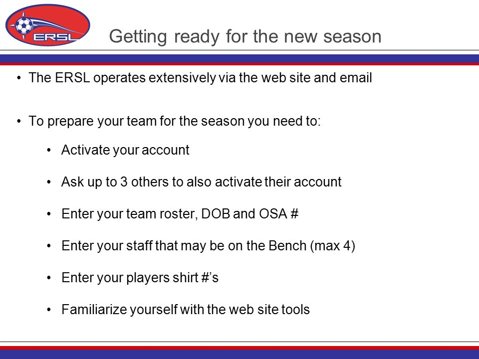 Getting ready for the new season The ERSL operates extensively via the web site and email To prepare your team for the season you need to: Activate your account Ask up to 3 others to also activate their account Enter your team roster, DOB and OSA # Enter your staff that may be on the Bench (max 4) Enter your players shirt #'s Familiarize yourself with the web site tools