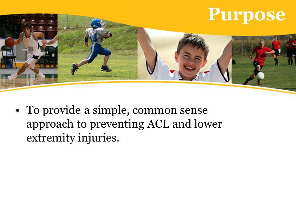 Purpose To provide a simple, common sense approach to preventing ACL and lower extremity injuries.