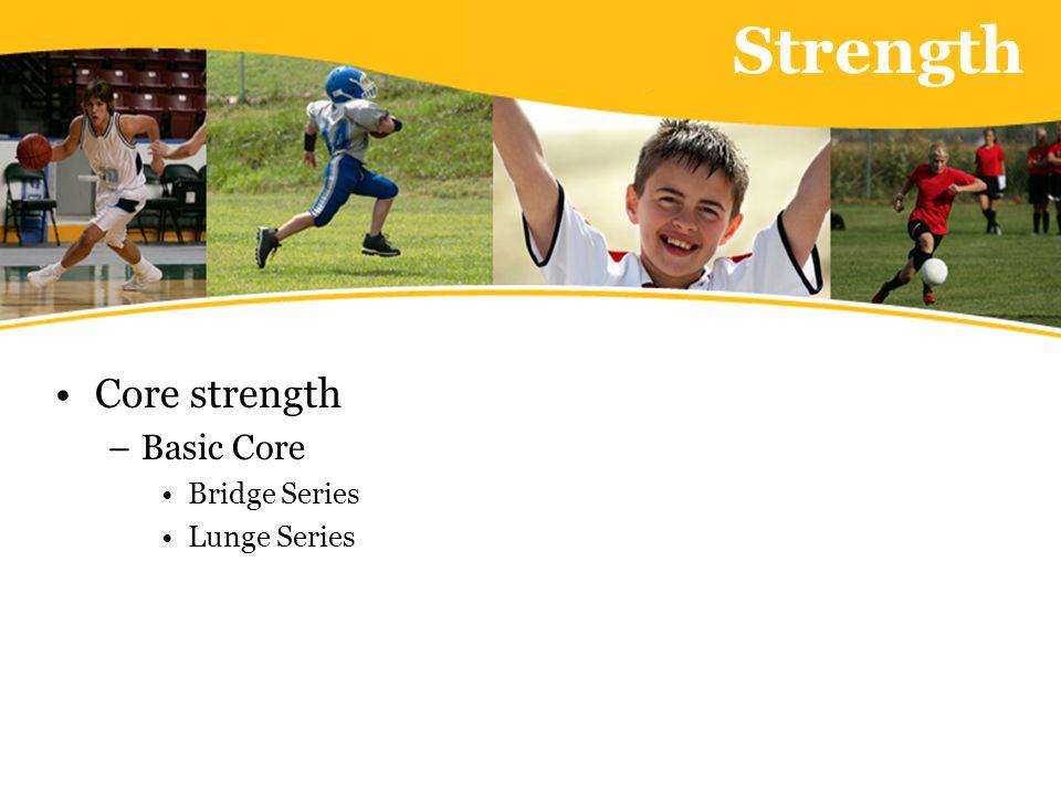 Strength Core strength –Basic Core Bridge Series Lunge Series