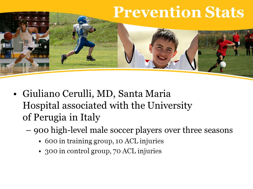 Prevention Stats Tim Hewett, PhD, Director of the Sports Medicine Research Institute and Human Performance Laboratory, Children's Hospital Research Foundation in Cincinnati – Sportsmetrics, WIPP –Female athletes 366 in training group, 2 ACL injuries 463 in control group, 10 ACL injuries