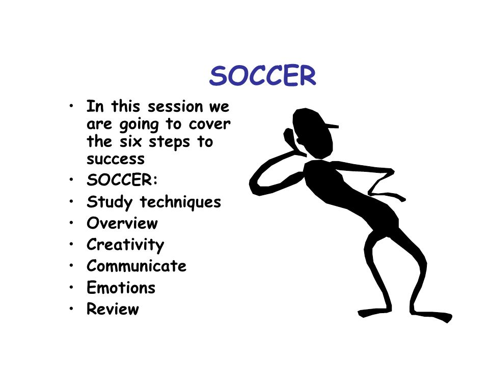 SOCCER In this session we are going to cover the six steps to success SOCCER: Study techniques Overview Creativity Communicate Emotions Review