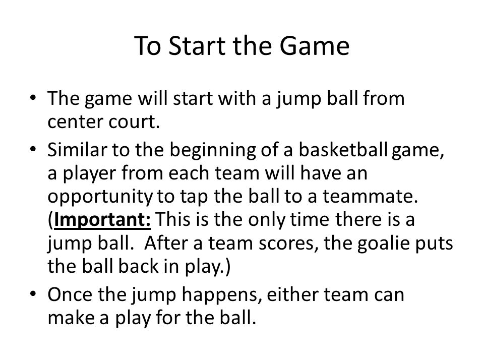 To Start the Game The game will start with a jump ball from center court. Similar to the beginning of a basketball game, a player from each team will