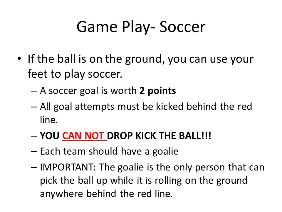 Game Play- Soccer If the ball is on the ground, you can use your feet to play soccer. – A soccer goal is worth 2 points – All goal attempts must be ki