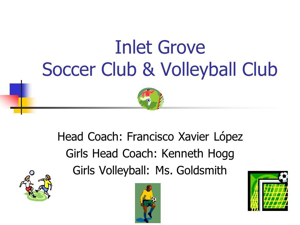 Inlet Grove Soccer Club & Volleyball Club Head Coach: Francisco Xavier López Girls Head Coach: Kenneth Hogg Girls Volleyball: Ms.
