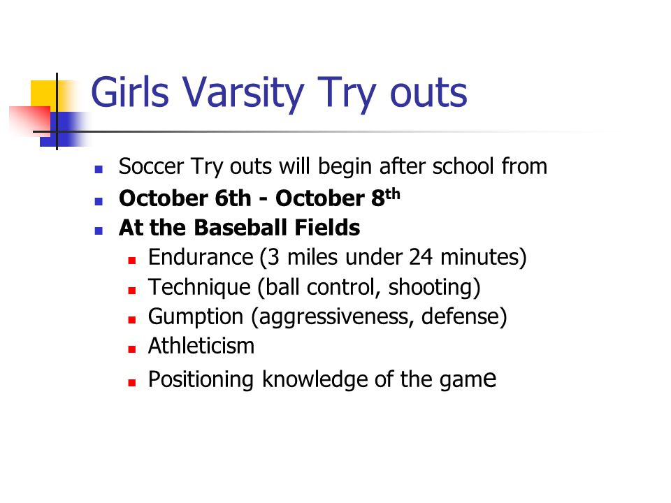 Girls Varsity Try outs Soccer Try outs will begin after school from October 6th - October 8 th At the Baseball Fields Endurance (3 miles under 24 minutes) Technique (ball control, shooting) Gumption (aggressiveness, defense) Athleticism Positioning knowledge of the gam e