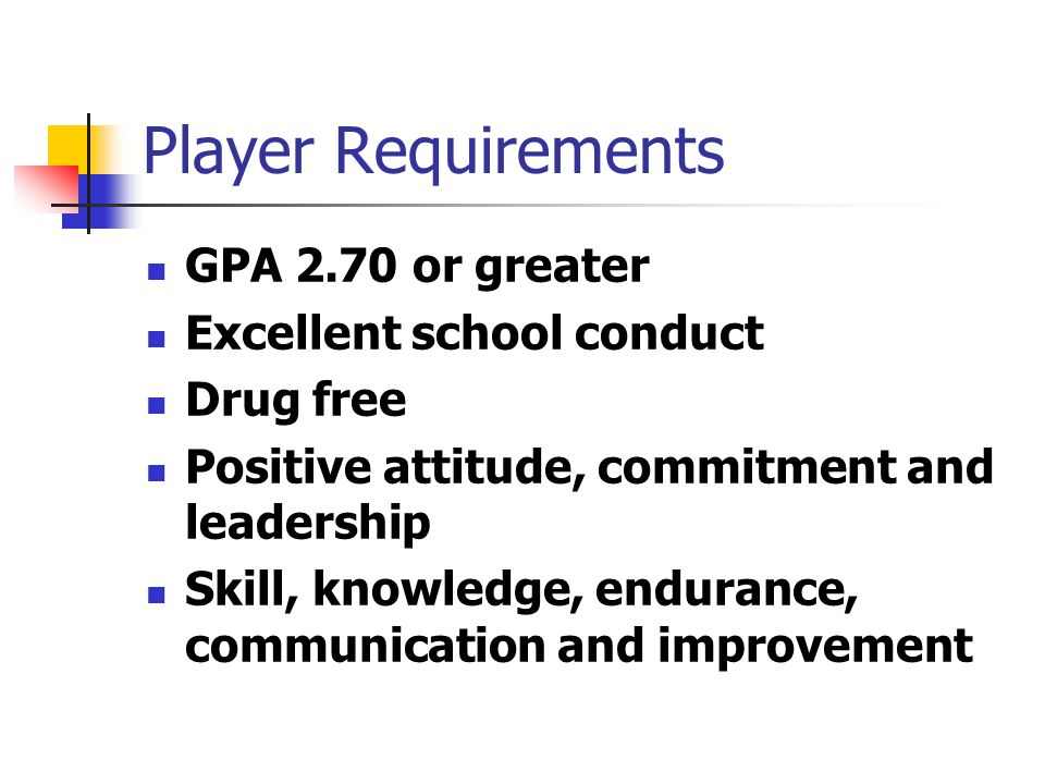 Player Requirements GPA 2.70 or greater Excellent school conduct Drug free Positive attitude, commitment and leadership Skill, knowledge, endurance, communication and improvement