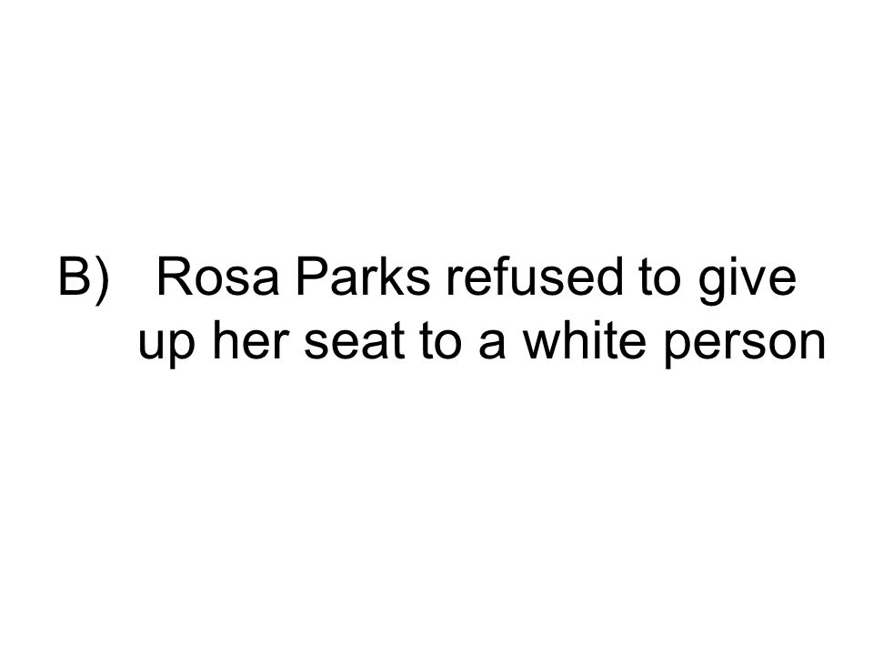 B) Rosa Parks refused to give up her seat to a white person