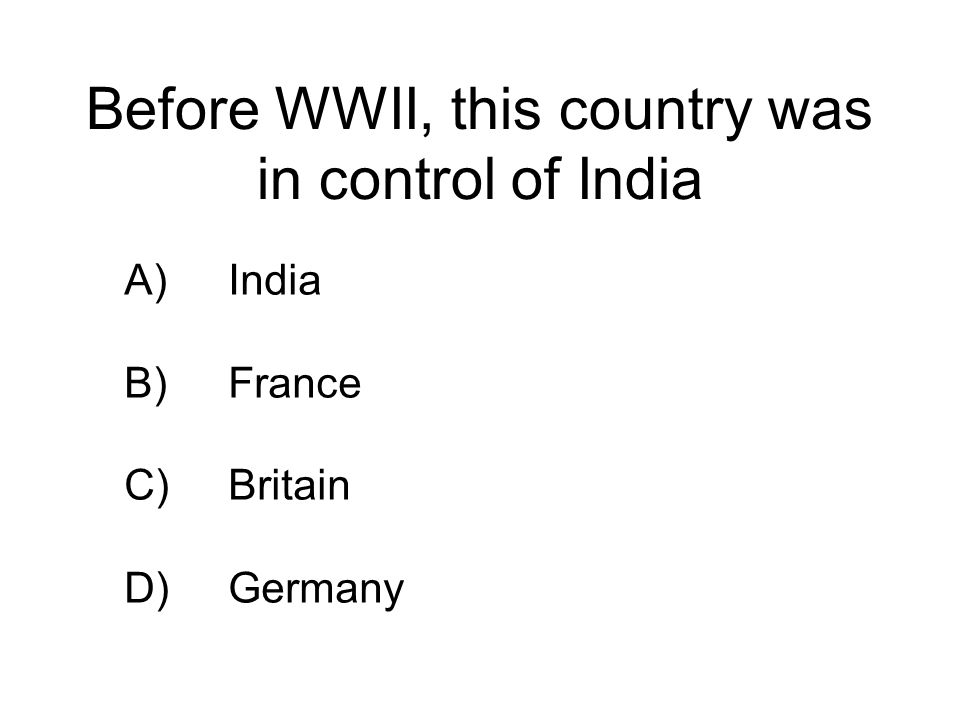 Before WWII, this country was in control of India A)India B)France C)Britain D)Germany