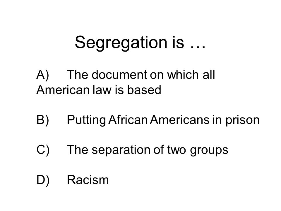 Segregation is … A)The document on which all American law is based B)Putting African Americans in prison C)The separation of two groups D)Racism