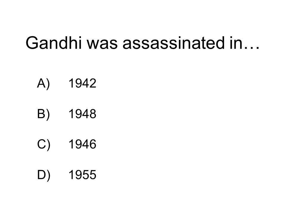 Gandhi was assassinated in… A)1942 B)1948 C)1946 D)1955