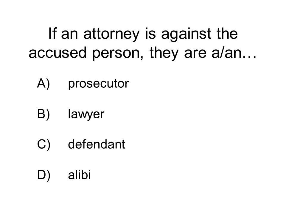 If an attorney is against the accused person, they are a/an… A)prosecutor B)lawyer C)defendant D)alibi
