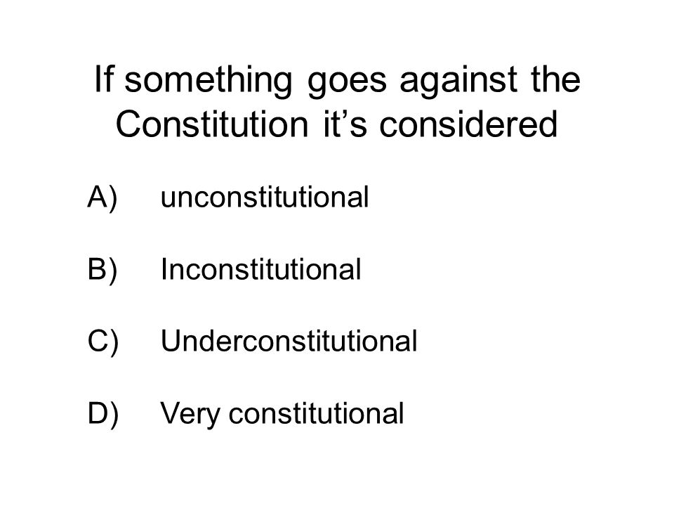 If something goes against the Constitution it's considered A)unconstitutional B)Inconstitutional C)Underconstitutional D)Very constitutional