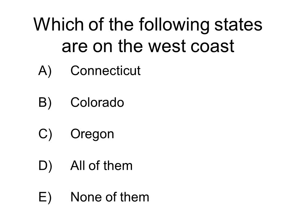 Which of the following states are on the west coast A)Connecticut B)Colorado C)Oregon D)All of them E)None of them