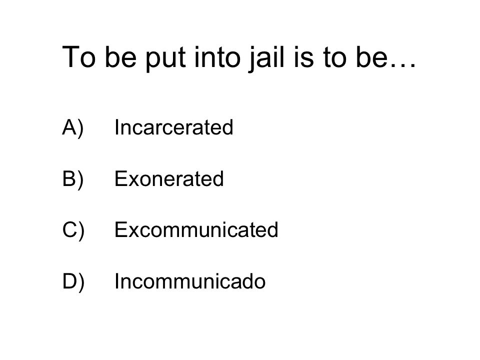 To be put into jail is to be… A)Incarcerated B)Exonerated C)Excommunicated D)Incommunicado