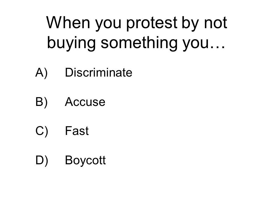 When you protest by not buying something you… A)Discriminate B)Accuse C)Fast D)Boycott
