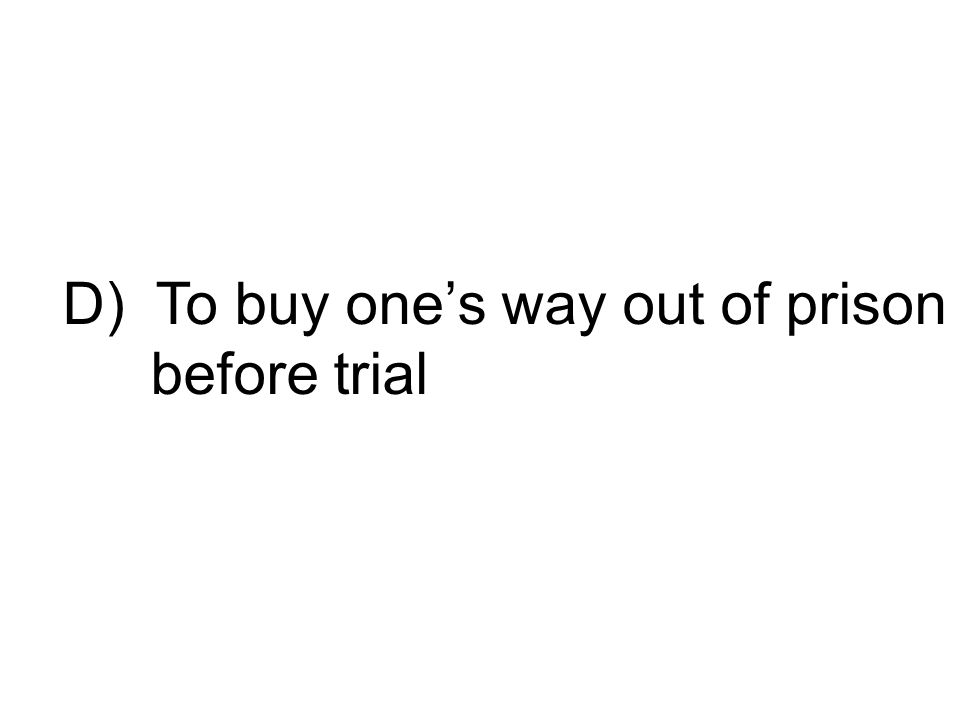 D) To buy one's way out of prison before trial