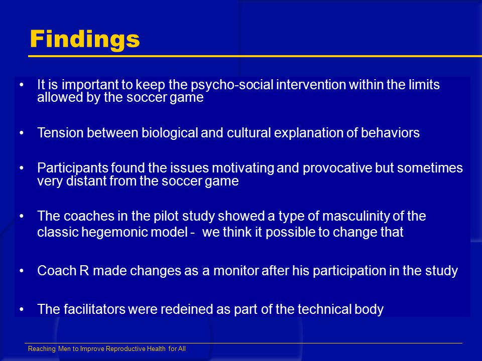 Reaching Men to Improve Reproductive Health for All Findings It is important to keep the psycho-social intervention within the limits allowed by the soccer game Tension between biological and cultural explanation of behaviors Participants found the issues motivating and provocative but sometimes very distant from the soccer game The coaches in the pilot study showed a type of masculinity of the classic hegemonic model - we think it possible to change that Coach R made changes as a monitor after his participation in the study The facilitators were redeined as part of the technical body
