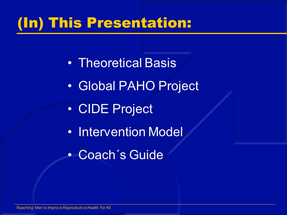 Reaching Men to Improve Reproductive Health for All (In) This Presentation: Theoretical Basis Global PAHO Project CIDE Project Intervention Model Coac